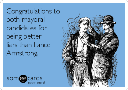 Congratulations to both mayoral candidates for being better liars than Lance Armstrong.