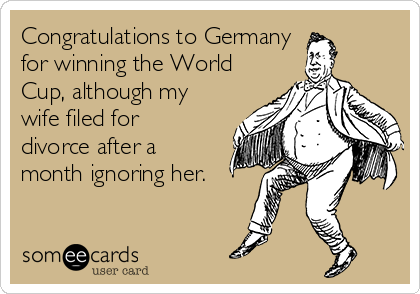 Congratulations to Germany  for winning the World Cup, although my wife filed for divorce after a month ignoring her.