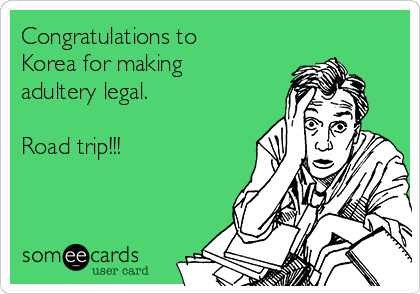 Congratulations to Korea for making adultery legal.  Road trip!!!