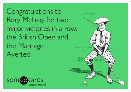 Congratulations to Rory McIIroy for two major victories in a row: the British Open and the Marriage Averted.