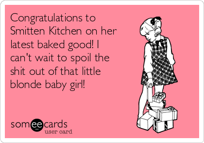 Congratulations to Smitten Kitchen on her latest baked good! I can't wait to spoil the shit out of that little blonde baby girl!