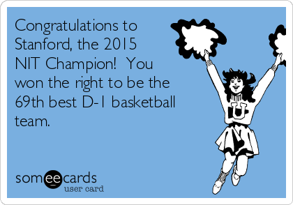 Congratulations to  Stanford, the 2015 NIT Champion!  You won the right to be the 69th best D-1 basketball team.