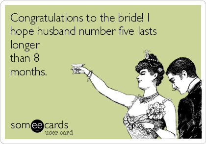 Congratulations to the bride! I hope husband number five lasts longer than 8 months.