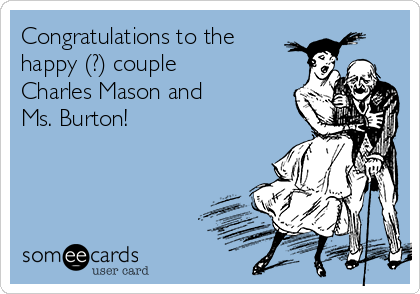 Congratulations to the happy (?) couple Charles Mason and Ms. Burton!