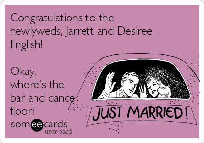 Congratulations to the newlyweds, Jarrett and Desiree English!   Okay, where's the bar and dance floor?