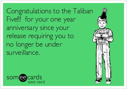 Congratulations to the Taliban Five!!!  for your one year anniversary since your release requiring you to no longer be under  surveillance.