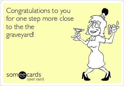 Congratulations to you for one step more close to the the graveyard!