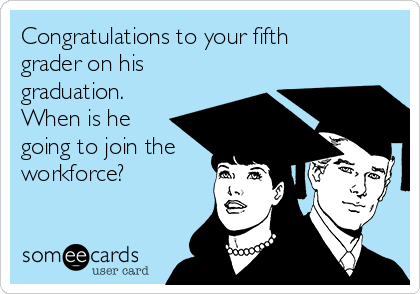 Congratulations to your fifth grader on his graduation. When is he going to join the workforce?