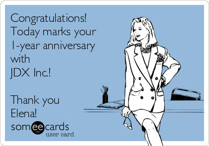 Congratulations! Today marks your 1-year anniversary with JDX Inc.!   Thank you Elena!