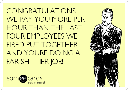 CONGRATULATIONS!  WE PAY YOU MORE PER HOUR THAN THE LAST FOUR EMPLOYEES WE FIRED PUT TOGETHER AND YOURE DOING A FAR SHITTIER JOB!