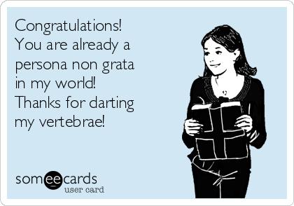Congratulations! You are already a persona non grata in my world! Thanks for darting  my vertebrae!