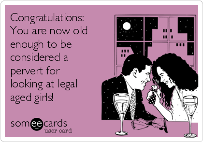 Congratulations:  You are now old enough to be considered a pervert for looking at legal aged girls!
