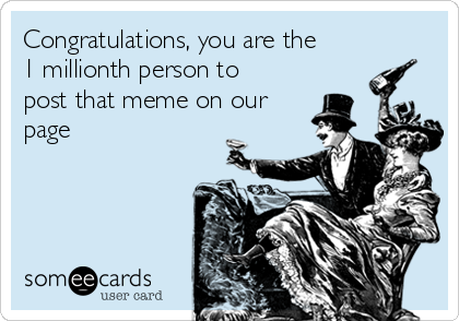 Congratulations, you are the 1 millionth person to post that meme on our page