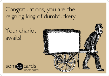 Congratulations, you are the reigning king of dumbfuckery!  Your chariot awaits!