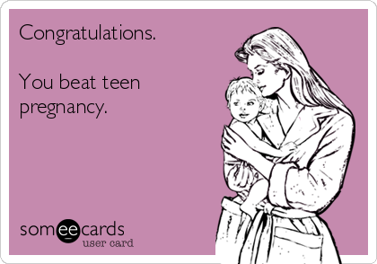 Congratulations.  You beat teen pregnancy.