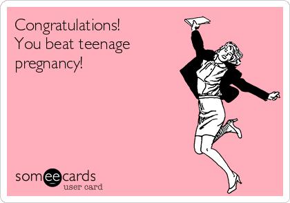 Congratulations! You beat teenage pregnancy!