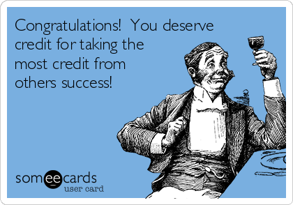 Congratulations!  You deserve credit for taking the most credit from others success!