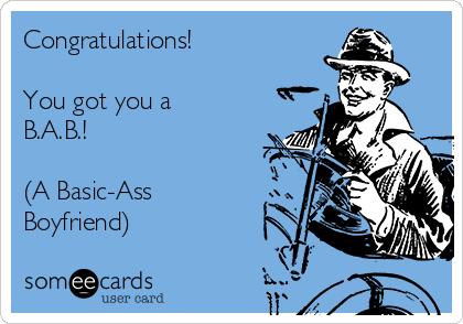 Congratulations!  You got you a B.A.B.!  (A Basic-Ass Boyfriend)