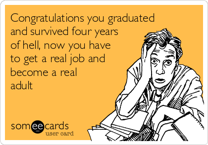 Congratulations you graduated and survived four years of hell, now you have to get a real job and become a real adult