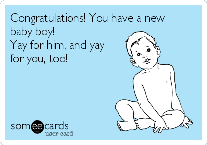 Congratulations! You have a new baby boy! Yay for him, and yay for you, too!