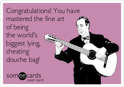 Congratulations! You have mastered the fine art of being the world's biggest lying, cheating douche bag!