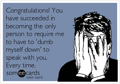Congratulations! You have succeeded in becoming the only person to require me to have to 'dumb myself down' to speak with you. Every time.