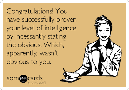 Congratulations! You have successfully proven your level of intelligence by incessantly stating the obvious. Which, apparently, wasn't obvious to you.