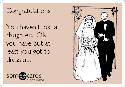 Congratulations!   You haven't lost a daughter... OK you have but at least you got to dress up.