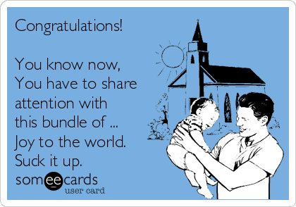 Congratulations!   You know now,  You have to share attention with this bundle of ... Joy to the world.  Suck it up.