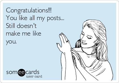 Congratulations!!!  You like all my posts... Still doesn't make me like you.
