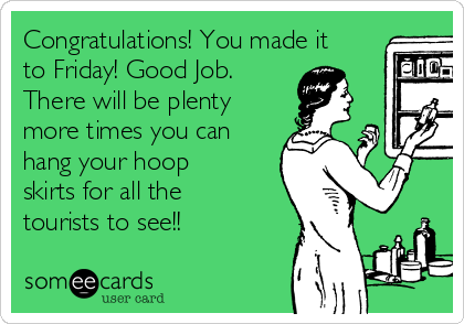 Congratulations! You made it to Friday! Good Job. There will be plenty more times you can hang your hoop skirts for all the tourists to see!!