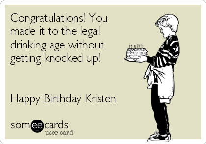 4216e77a92bd You made it to the legal drinking age without getting knocked up! Happy