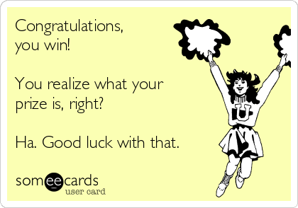 Congratulations, you win!  You realize what your prize is, right?  Ha. Good luck with that.