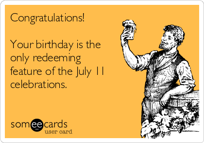 Congratulations!  Your birthday is the only redeeming feature of the July 11  celebrations.