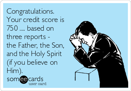 Congratulations. Your credit score is 750 .... based on three reports - the Father, the Son, and the Holy Spirit (if you believe on Him).
