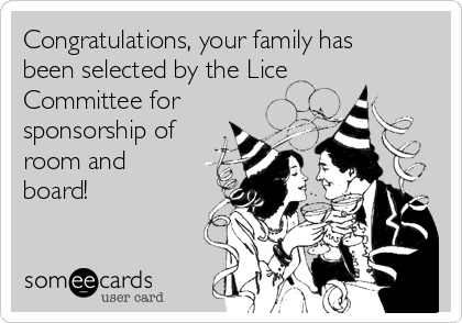 Congratulations, your family has been selected by the Lice Committee for sponsorship of room and board!