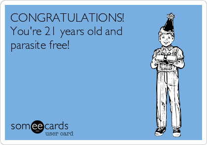 CONGRATULATIONS!  You're 21 years old and  parasite free!