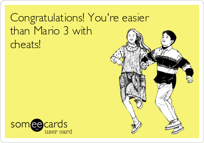 Congratulations! You're easier than Mario 3 with cheats!