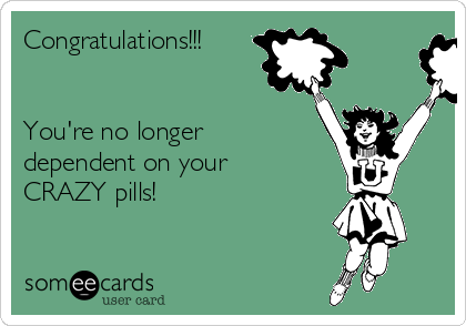 Congratulations!!!   You're no longer dependent on your  CRAZY pills!