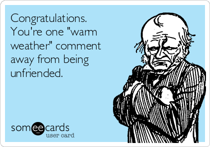 """Congratulations. You're one """"warm weather"""" comment away from being unfriended."""