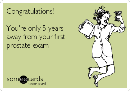 Congratulations!   You're only 5 years away from your first prostate exam