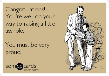 Congratulations! You're well on your way to raising a little asshole.  You must be very proud.