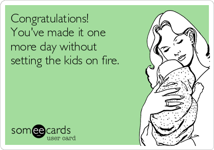 Congratulations! You've made it one more day without setting the kids on fire.
