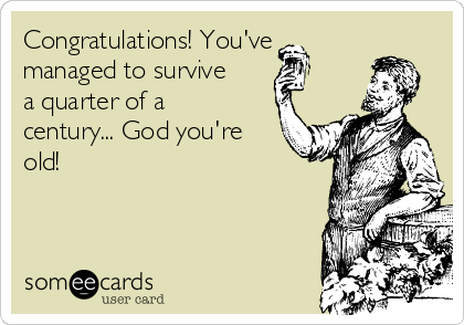 Congratulations! You've managed to survive a quarter of a century... God you're old!