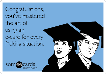 Congratulations,  you've mastered the art of using an e-card for every f*cking situation.