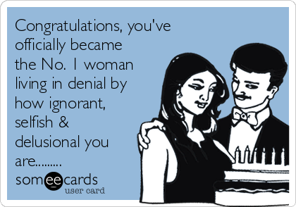 Congratulations, you've officially became the No. 1 woman living in denial by how ignorant, selfish & delusional you are.........