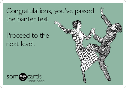 Congratulations, you've passed the banter test.   Proceed to the next level.