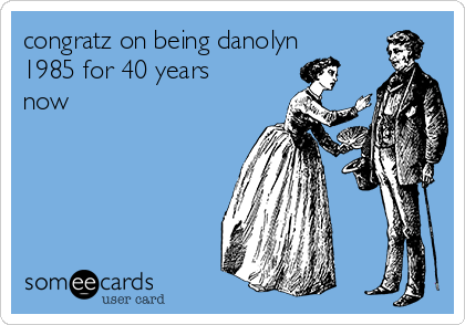 congratz on being danolyn 1985 for 40 years now