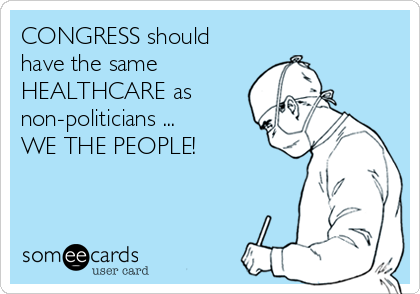 CONGRESS should have the same HEALTHCARE as non-politicians ...  WE THE PEOPLE!