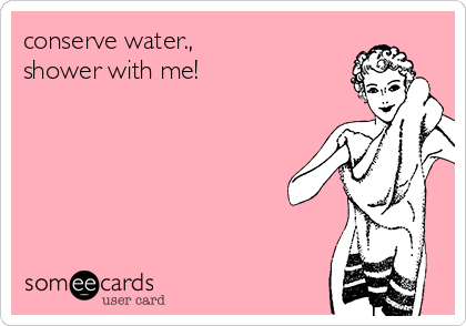 conserve water.,                  shower with me!